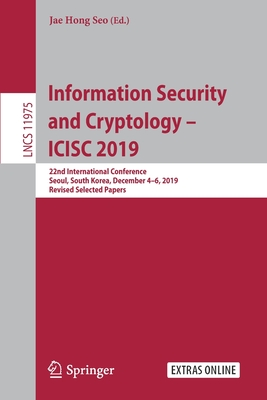 Information Security and Cryptology - Icisc 2019: 22nd International Conference, Seoul, South Korea, December 4-6, 2019, Revised Selected Papers-cover