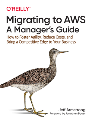 Migrating to Aws: A Manager's Guide: How to Foster Agility, Reduce Costs, and Bring a Competitive Edge to Your Business-cover