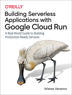 Building Serverless Applications with Google Cloud Run: A Real-World Guide to Building Production-Ready Services-cover