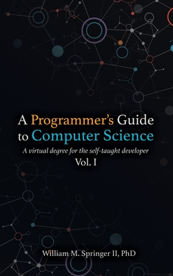 A Programmer's Guide to Computer Science: A virtual degree for the self-taught developer-cover