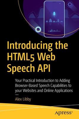 Introducing the Html5 Web Speech API: Your Practical Introduction to Adding Browser-Based Speech Capabilities to Your Websites and Online Applications-cover