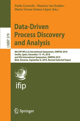 Data-Driven Process Discovery and Analysis: 8th Ifip Wg 2.6 International Symposium, Simpda 2018, Seville, Spain, December 13-14, 2018, and 9th Intern-cover