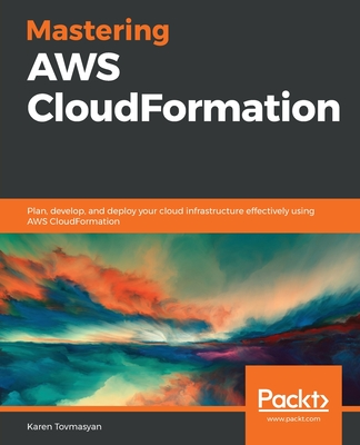 Mastering AWS CloudFormation: Plan, develop, and deploy your cloud infrastructure effectively using AWS CloudFormation-cover