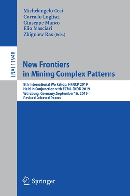 New Frontiers in Mining Complex Patterns: 8th International Workshop, Nfmcp 2019, Held in Conjunction with Ecml-Pkdd 2019, Würzburg, Germany, Septembe-cover