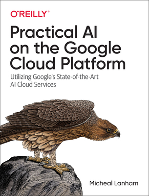 Practical AI on the Google Cloud Platform: Utilizing Google's State-Of-The-Art AI Cloud Services-cover