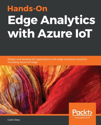 Hands-On Edge Analytics with Azure IoT: Design and develop IoT applications with edge analytical solutions including Azure IoT Edge-cover