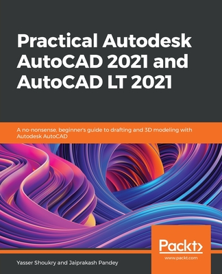 Practical Autodesk AutoCAD 2021 and AutoCAD LT 2021: A no-nonsense, beginner's guide to drafting and 3D modeling with Autodesk AutoCAD-cover