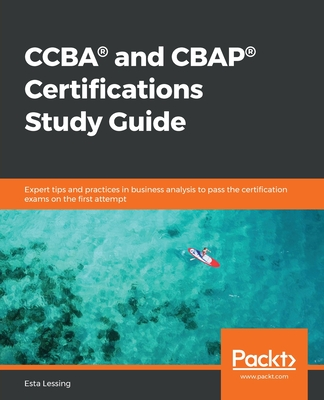 CCBA(R) and CBAP(R) Certifications Study Guide: Expert tips and practices in business analysis to pass the certification exams on the first attempt-cover