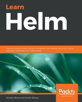 Learn Helm: Improve productivity, reduce complexity, and speed up cloud-native adoption with Helm for Kubernetes-cover