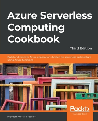 Azure Serverless Computing Cookbook, Third Edition: Build and monitor Azure applications hosted on serverless architecture using Azure functions-cover