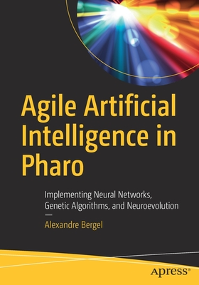 Agile Artificial Intelligence in Pharo: Implementing Neural Networks, Genetic Algorithms, and Neuroevolution-cover