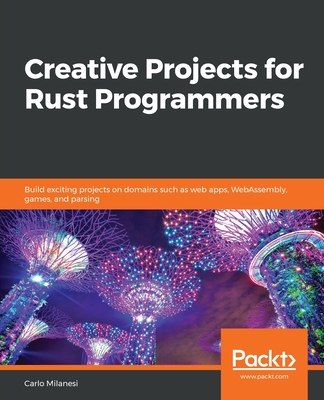 Creative Projects for Rust Programmers: Build exciting projects on domains such as web apps, WebAssembly, games, and parsing-cover