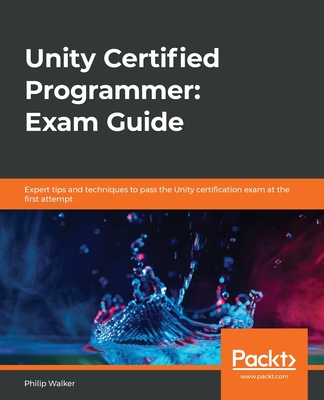 Unity Certified Programmer: Exam Guide: Expert tips and techniques to pass the Unity certification exam at the first attempt-cover