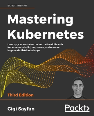 Mastering Kubernetes - Third Edition: Level up your container orchestration skills with Kubernetes to build, run, secure, and observe large-scale dist-cover