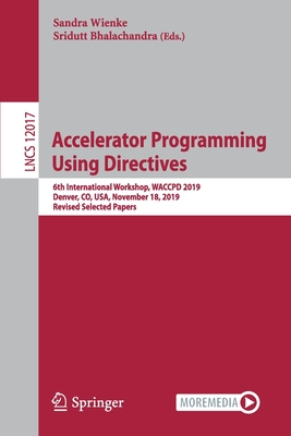 Accelerator Programming Using Directives: 6th International Workshop, Waccpd 2019, Denver, Co, Usa, November 18, 2019, Revised Selected Papers-cover