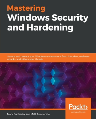 Mastering Windows Security and Hardening: Secure and protect your Windows environment from intruders, malware attacks, and other cyber threats-cover