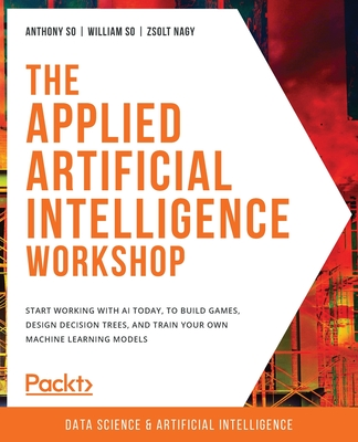 The Applied Artificial Intelligence Workshop: Start working with AI today, to build games, design decision trees, and train your own machine learning-cover