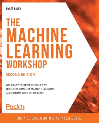 The Machine Learning Workshop - Second Edition: Get ready to develop your own high-performance machine learning algorithms with scikit-learn-cover