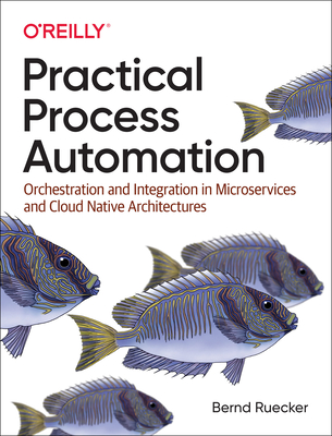 Practical Process Automation: Orchestration and Integration in Microservices and Cloud Native Architectures-cover