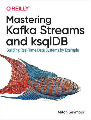 Mastering Kafka Streams and Ksqldb: Building Real-Time Data Systems by Example-cover