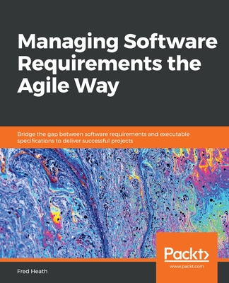 Managing Software Requirements the Agile Way: Bridge the gap between software requirements and executable specifications to deliver successful project-cover