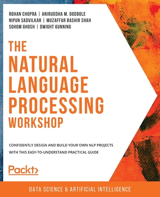 The Natural Language Processing Workshop: Confidently design and build your own NLP projects with this easy-to-understand practical guide-cover