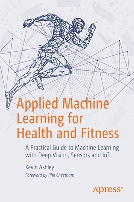Applied Machine Learning for Health and Fitness: A Practical Guide to Machine Learning with Deep Vision, Sensors and Iot-cover