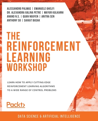 The Reinforcement Learning Workshop: Learn how to apply cutting-edge reinforcement learning algorithms to a wide range of control problems-cover