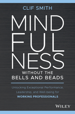 Mindfulness Without the Bells and Beads: Unlocking Exceptional Performance, Leadership, and Well-Being for Working Professionals-cover