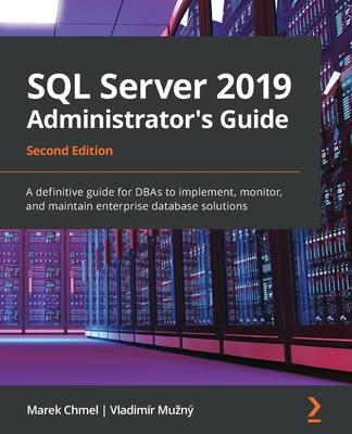 SQL Server 2019 Administrator's Guide, Second Edition: A definitive guide for DBAs to implement, monitor, and maintain enterprise database solutions-cover