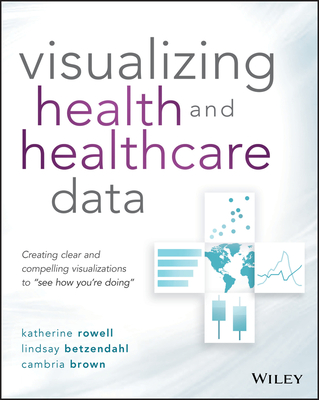 "Visualizing Health and Healthcare Data: Creating Clear and Compelling Visualizations to ""see How You're Doing""-cover"