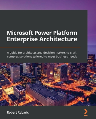 Microsoft Power Platform Enterprise Architecture: A guide for architects and decision makers to craft complex solutions tailored to meet business need-cover