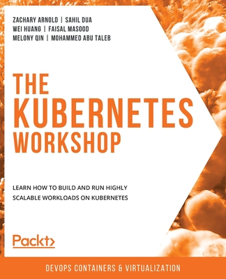 The Kubernetes Workshop: Learn how to build and run highly scalable workloads on Kubernetes-cover