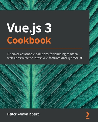 Vue.js 3 Cookbook: Discover actionable solutions for building modern web apps with the latest Vue features and TypeScript-cover