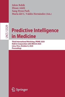 Predictive Intelligence in Medicine: Third International Workshop, Prime 2020, Held in Conjunction with Miccai 2020, Lima, Peru, October 8, 2020, Proc-cover