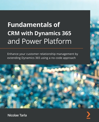 Fundamentals of CRM with Dynamics 365 and Power Platform: Enhance your customer relationship management by extending Dynamics 365 using a no-code appr-cover