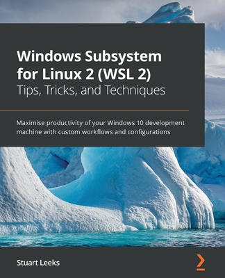Windows Subsystem for Linux 2 (WSL 2) Tips, Tricks, and Techniques: Maximise productivity of your Windows 10 development machine with custom workflows-cover
