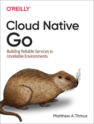 Cloud Native Go: Building Reliable Services in Unreliable Environments