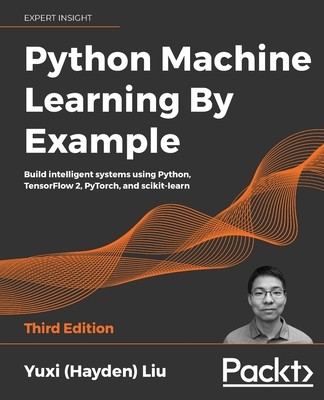 Python Machine Learning by Example : Build intelligent systems using Python, TensorFlow 2, PyTorch, and scikit-learn, 3/e-cover