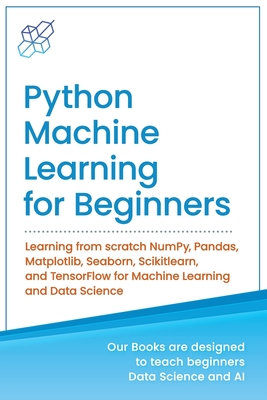 Python Machine Learning for Beginners: Learning from scratch NumPy, Pandas, Matplotlib, Seaborn, Scikitlearn, and TensorFlow for Machine Learning and-cover