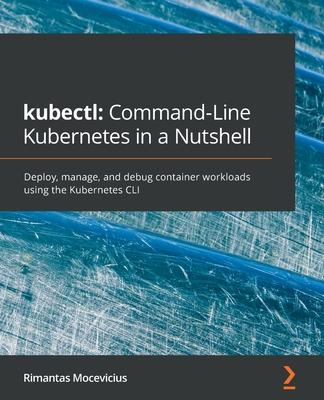 kubectl: Command-Line Kubernetes in a Nutshell: Command-Line Kubernetes in a Nutshell-cover