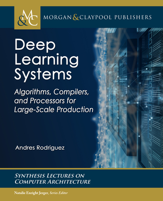 Deep Learning Systems: Algorithms, Compilers, and Processors for Large-Scale Production-cover