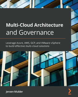 Multi-Cloud Architecture and Governance: Leverage Azure, AWS, GCP, and VMware vSphere to build effective multi-cloud solutions-cover