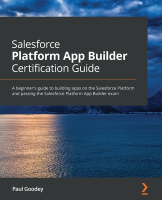 Salesforce Platform App Builder Certification Guide: A beginner's guide to building apps on the Salesforce Platform and passing the Salesforce Platfor-cover