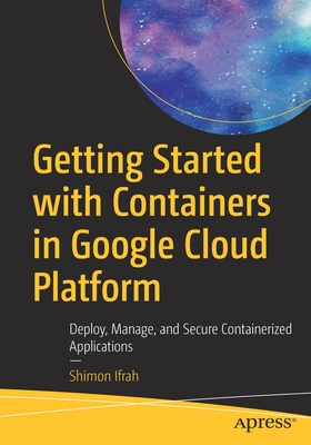 Getting Started with Containers in Google Cloud Platform: Deploy, Manage, and Secure Containerized Applications-cover