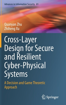 Cross-Layer Design for Secure and Resilient Cyber-Physical Systems: A Decision and Game Theoretic Approach-cover