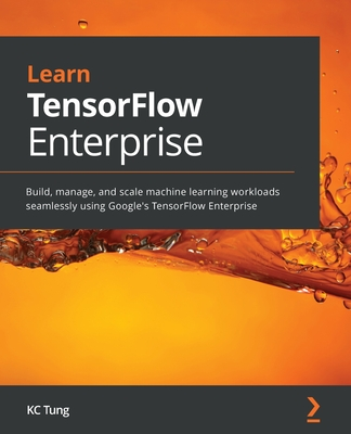 Learn TensorFlow Enterprise: Build, manage, and scale machine learning workloads seamlessly using Google's TensorFlow Enterprise-cover
