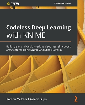 Codeless Deep Learning with KNIME: Build, train, and deploy various deep neural network architectures using KNIME Analytics Platform-cover