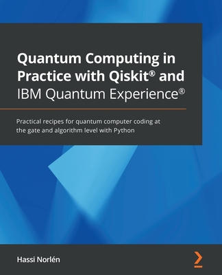 Quantum Computing in Practice with Qiskit(R) and IBM Quantum Experience(R): Practical recipes for quantum computer coding at the gate and algorithm le-cover