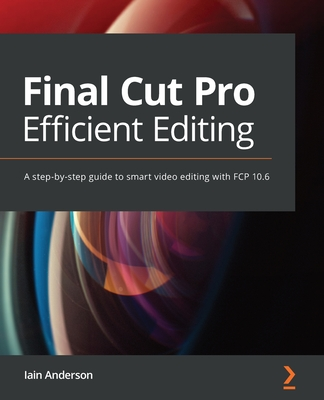 Final Cut Pro Efficient Editing: Smart, quick, and effective video editing with FCP 10.5-cover